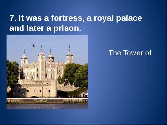 7. It was a fortress, a royal palace and later a prison. The Tower of London