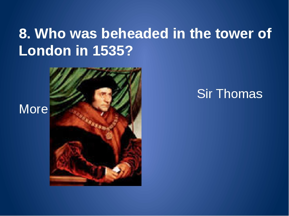 8. Who was beheaded in the tower of London in 1535? Sir Thomas More