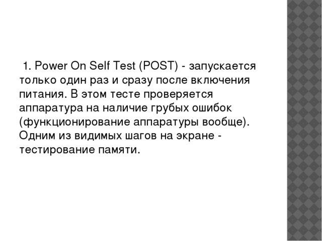 1. Power On Self Test (POST) - запускается только один раз и сразу после вкл...
