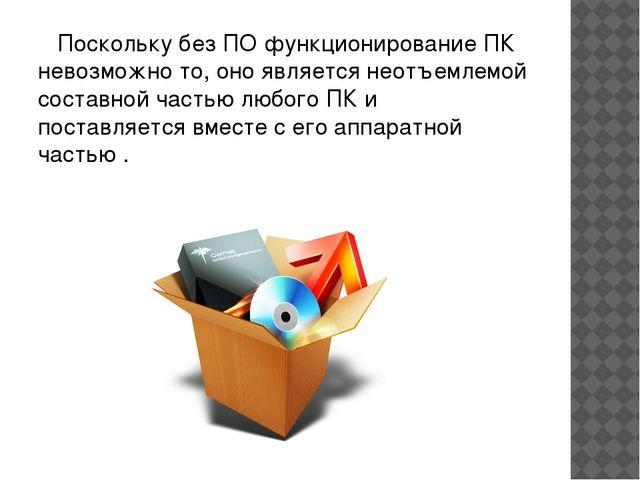Поскольку без ПО функционирование ПК невозможно то, оно является неотъемлемо...