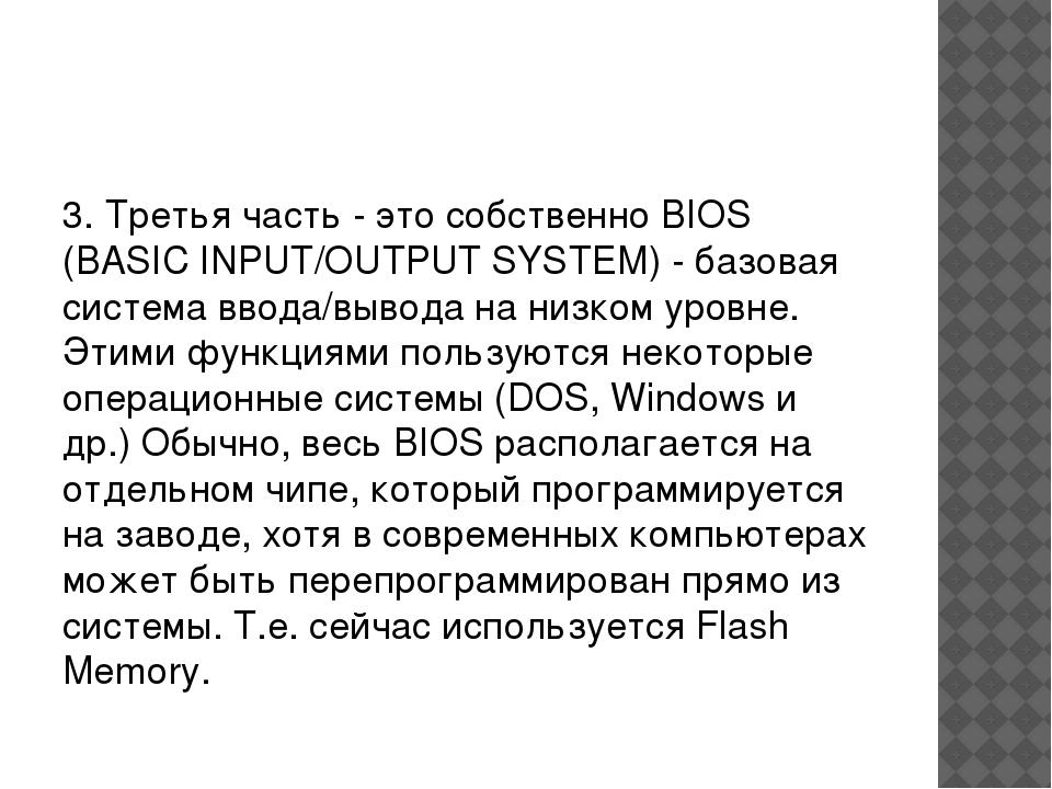 3. Третья часть - это собственно BIOS (BASIC INPUT/OUTPUT SYSTEM) - базовая...
