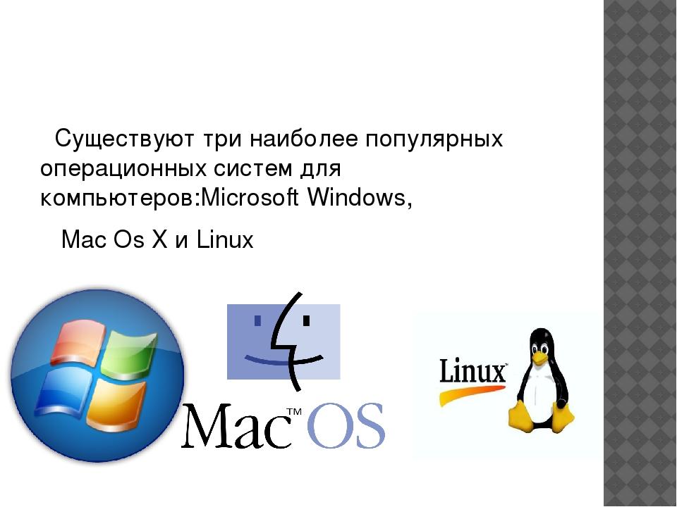 Существуют три наиболее популярных операционных систем для компьютеров:Micro...