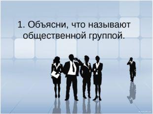1. Объясни, что называют общественной группой.