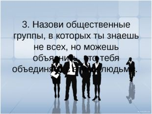 3. Назови общественные группы, в которых ты знаешь не всех, но можешь объясни