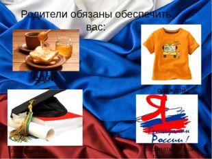 Родители обязаны обеспечить вас: едой одеждой Воспитать хорошим гражданином П