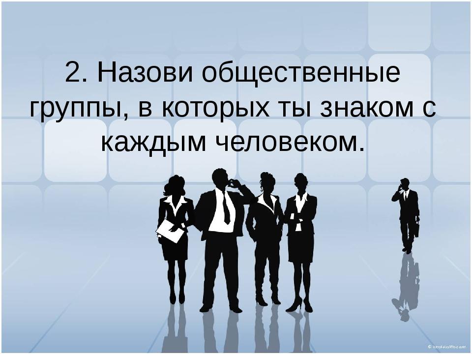 2. Назови общественные группы, в которых ты знаком с каждым человеком.