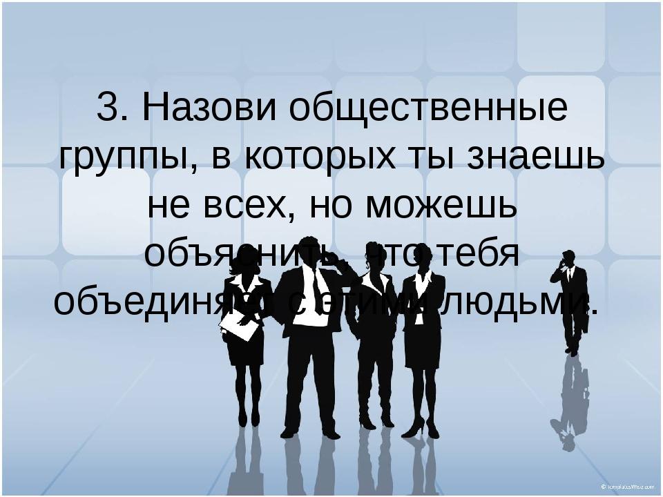 3. Назови общественные группы, в которых ты знаешь не всех, но можешь объясни...