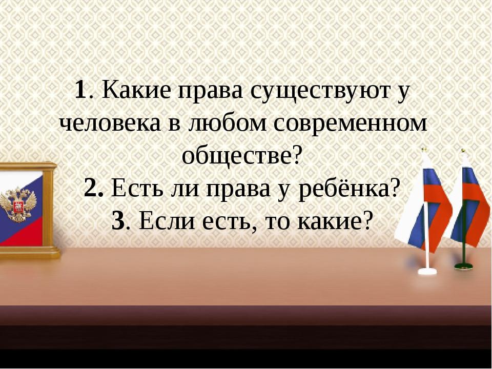 1. Какие права существуют у человека в любом современном обществе? 2. Есть ли...