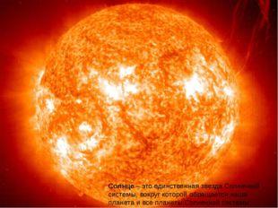 Солнце– это единственная звезда Солнечной системы, вокруг которой обращается