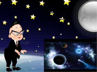 В нем живут Вселенные, Звезды и кометы, Есть и обитаемые, Может быть, планеты…