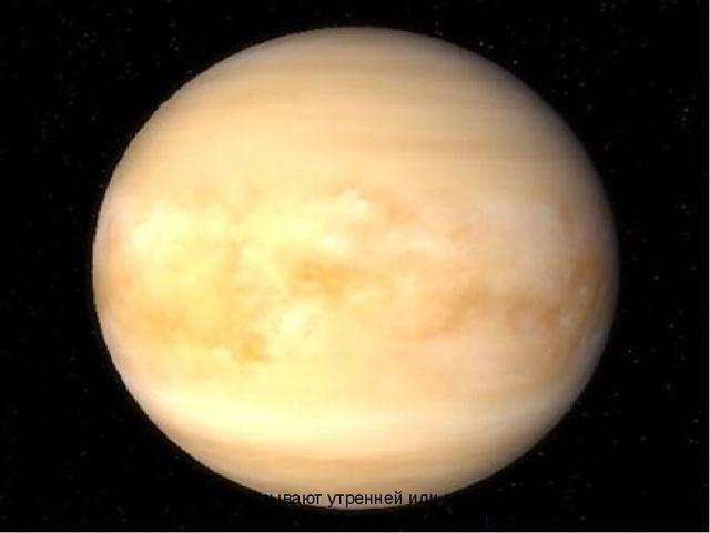 Два … Венера Венеру называют утренней или вечерней звездой, потому что она ви...