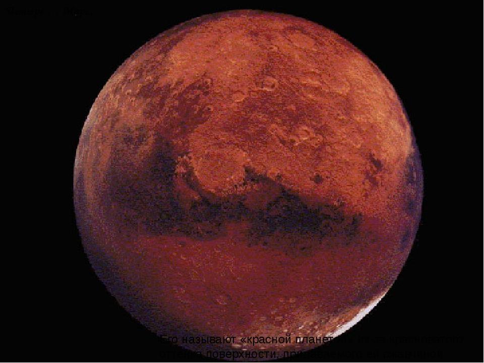 Четыре … Марс. Его называют «красной планетой» из-за красноватого оттенка пов...