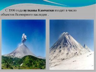 С 1996 года вулканы Камчатки входят в число объектов Всемирного наследия .