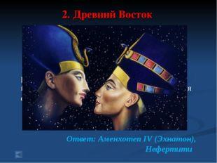 2. Древний Восток 70 баллов. Вопрос: Фараон Египта, проведший религиозную реф