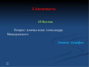 3.Античность 10 баллов. Вопрос: кличка коня Александра Македонского Ответ: Б