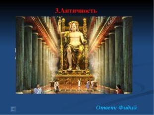 3.Античность 70 баллов. Вопрос: знаменитый скульптор, друг Перикла, создатель
