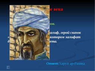 4.Средние века 70 баллов. Вопрос: Знаменитый халиф, герой сказок «1000 и одно