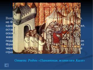 1. Столетняя война 20 баллов. Вопрос: В июле 1347 года англичане осадили Кале