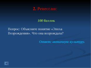 2. Ренессанс 100 баллов. Вопрос: Объясните понятие «Эпоха Возрождения». Что о