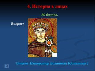 4. История в лицах 80 баллов. Вопрос: Ответ: Император Византии Юстиниан I