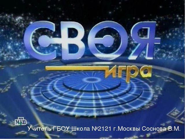 Учитель ГБОУ Школа №2121 г.Москвы Соснова В.М.
