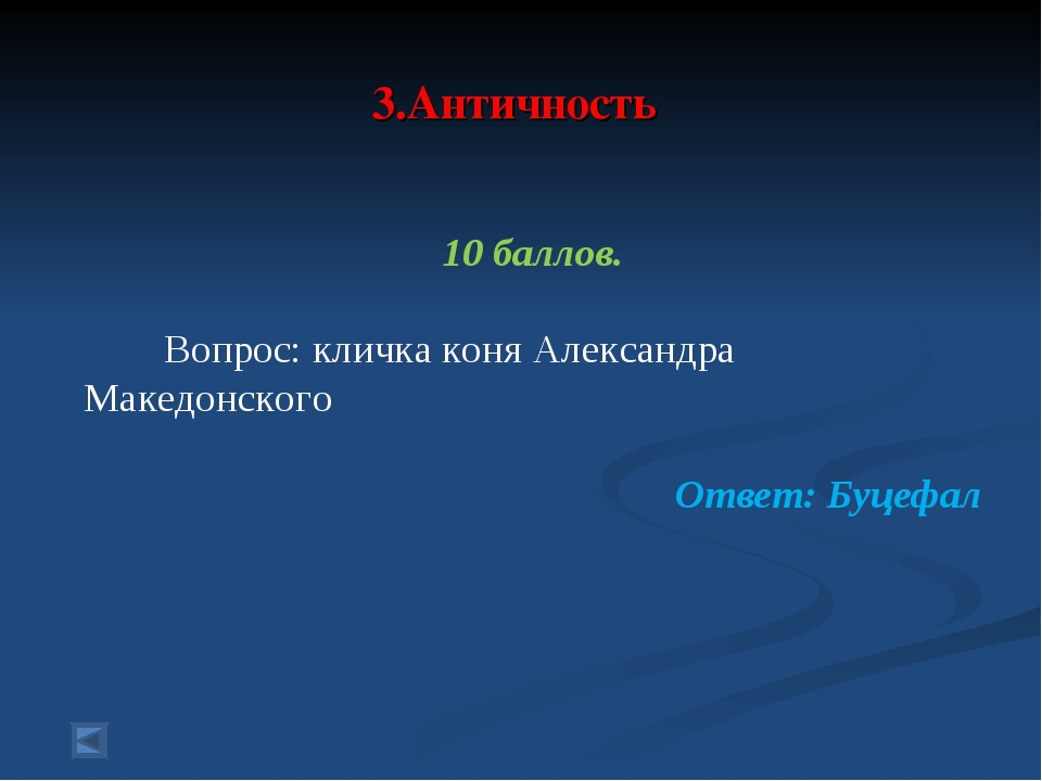 3.Античность 10 баллов. Вопрос: кличка коня Александра Македонского Ответ: Б...