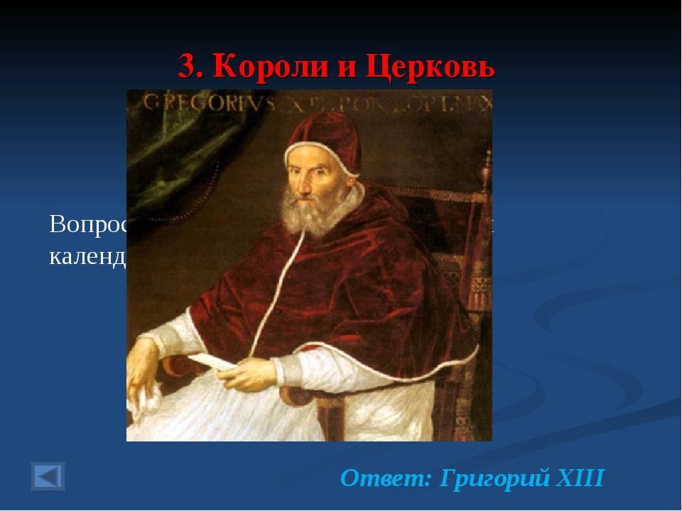 3. Короли и Церковь 20 баллов. Вопрос: папа Римский, введший новый календарь...
