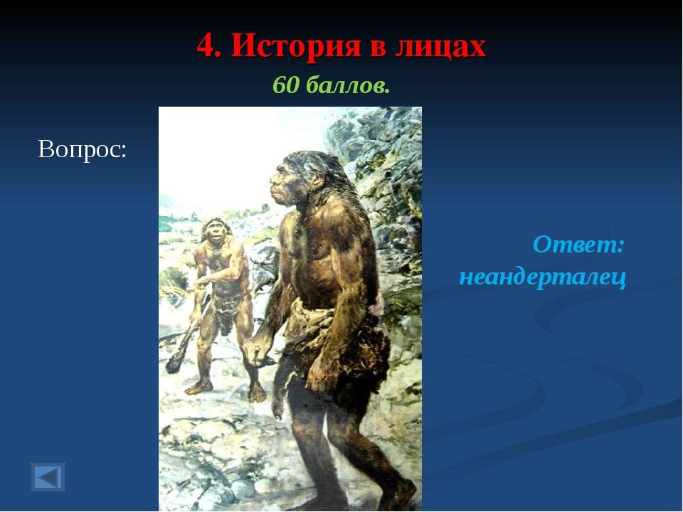 4. История в лицах 60 баллов. Вопрос: Ответ: неандерталец