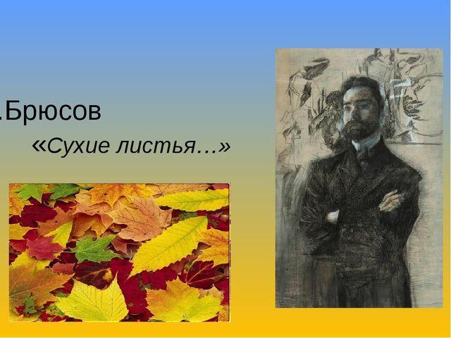 В.Брюсов «Сухие листья…»