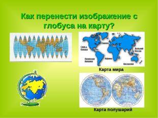 Как перенести изображение с глобуса на карту? Карта мира Карта полушарий