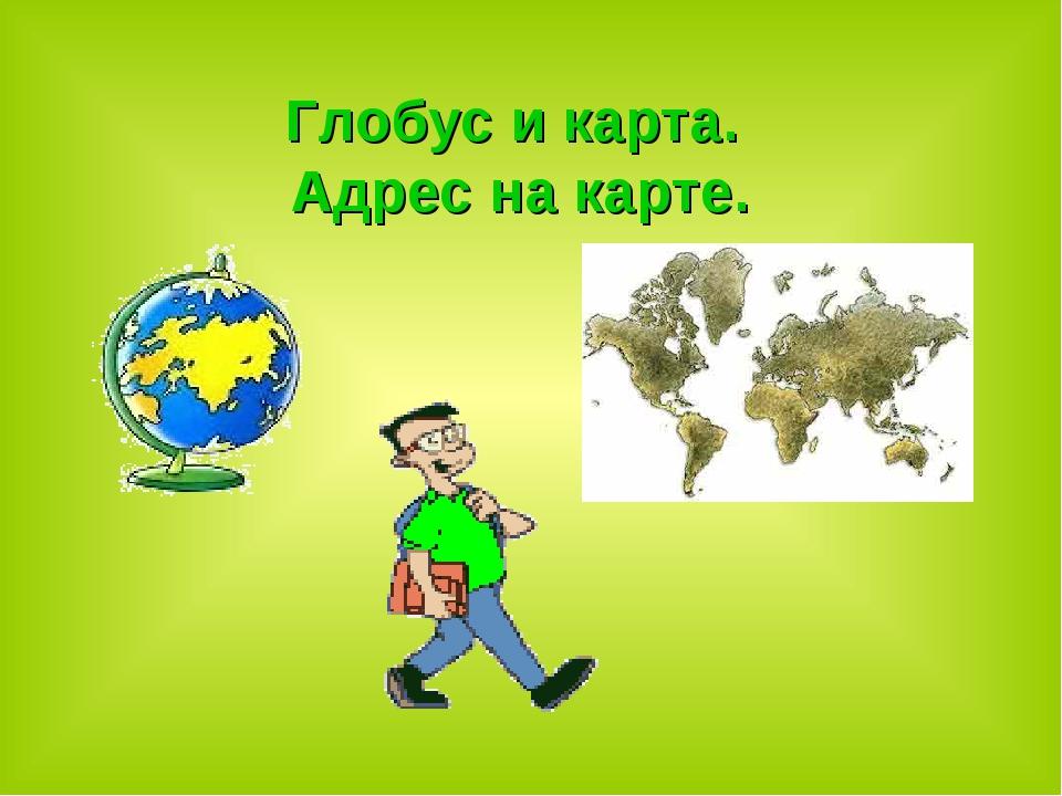 Глобус и карта. Адрес на карте.