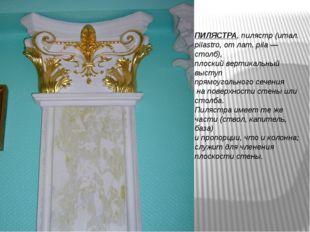 ПИЛЯСТРА, пилястр (итал. pilastro, от лат. pila — столб), плоский вертикальны