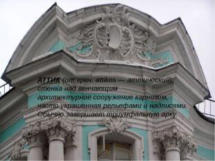 АТТИК (от греч. attikos — аттический), стенка над венчающим архитектурное соо