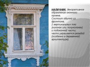 НАЛИЧНИК, декоративное обрамление оконного проема. Состоит обычно из фронтона
