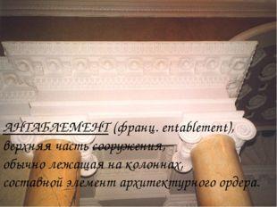 АНТАБЛЕМЕНТ (франц. entablement), верхняя часть сооружения, обычно лежащая на