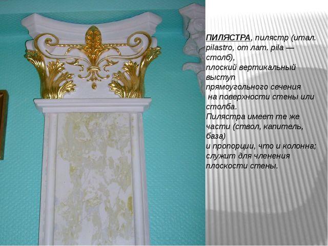 ПИЛЯСТРА, пилястр (итал. pilastro, от лат. pila — столб), плоский вертикальны...
