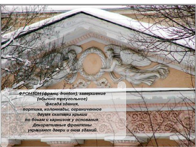 ФРОНТОН (франц. fronton), завершение (обычно треугольное) фасада здания, порт...