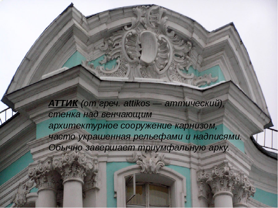 АТТИК (от греч. attikos — аттический), стенка над венчающим архитектурное соо...