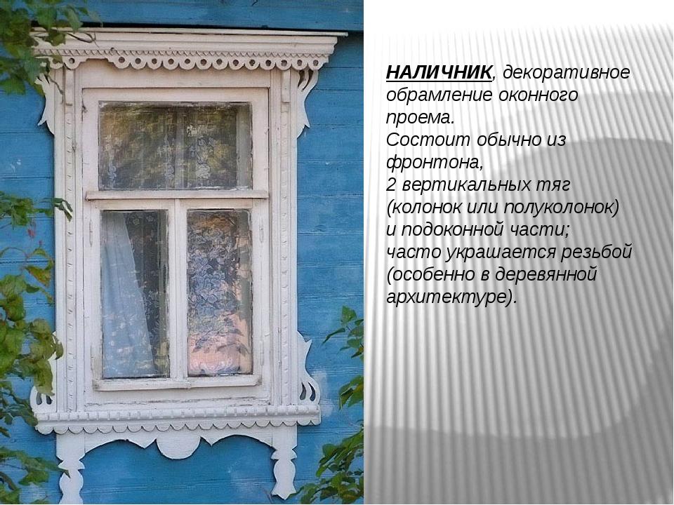 НАЛИЧНИК, декоративное обрамление оконного проема. Состоит обычно из фронтона...