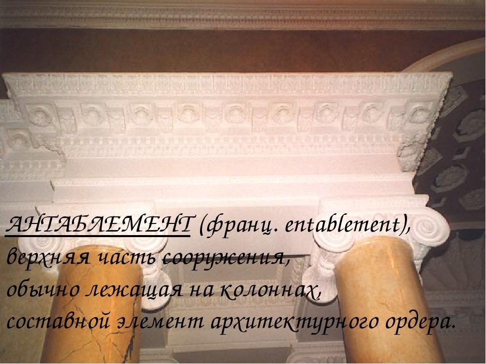 АНТАБЛЕМЕНТ (франц. entablement), верхняя часть сооружения, обычно лежащая на...