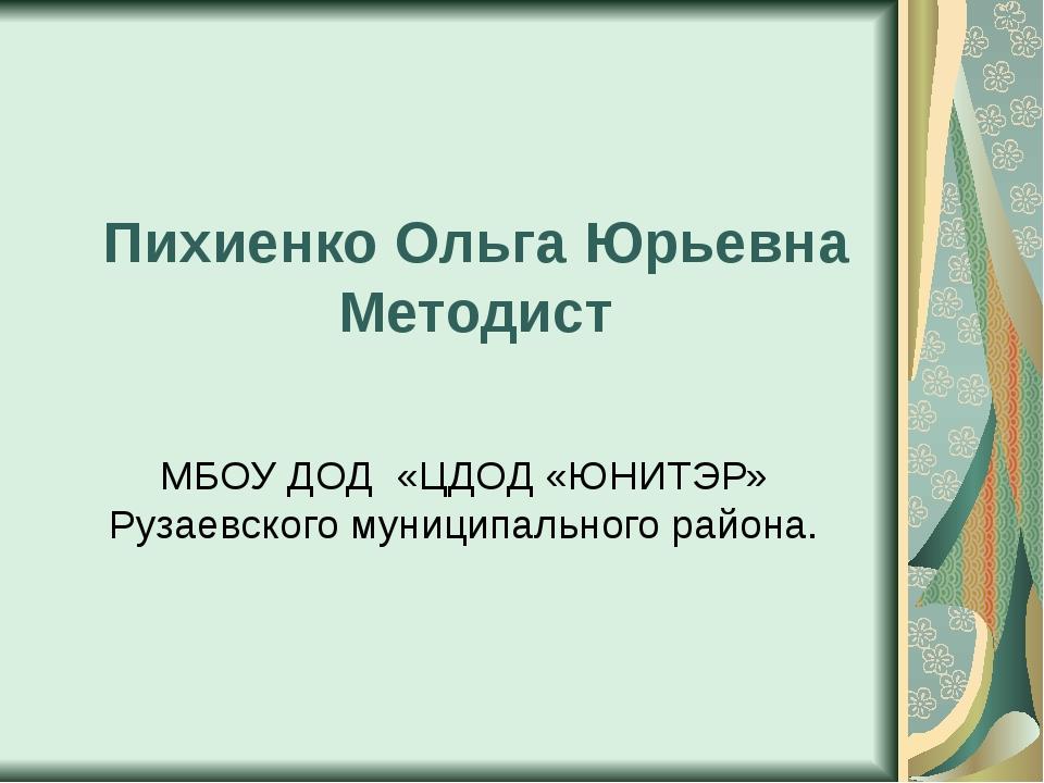 Пихиенко Ольга Юрьевна Методист МБОУ ДОД «ЦДОД «ЮНИТЭР» Рузаевского муниципал...