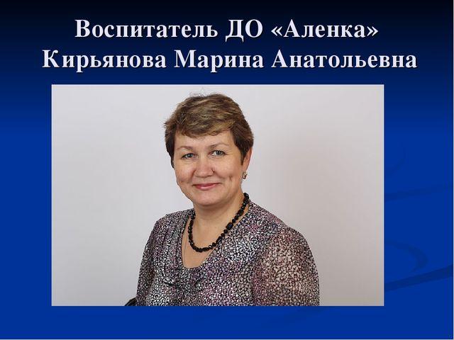 Воспитатель ДО «Аленка» Кирьянова Марина Анатольевна