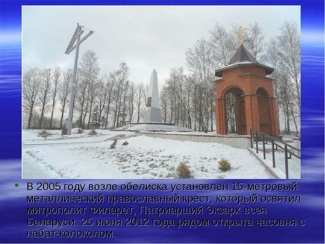 В 2005 году возле обелиска установлен 15-метровый металлический православный...
