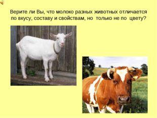 Верите ли Вы, что молоко разных животных отличается по вкусу, составу и свойс