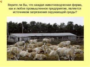 Верите ли Вы, что каждая животноводческая ферма, как и любое промышленное пре