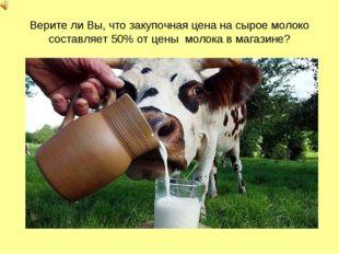 Верите ли Вы, что закупочная цена на сырое молоко составляет 50% от цены моло