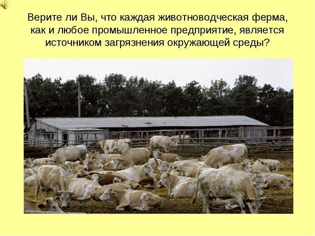 Верите ли Вы, что каждая животноводческая ферма, как и любое промышленное пре...