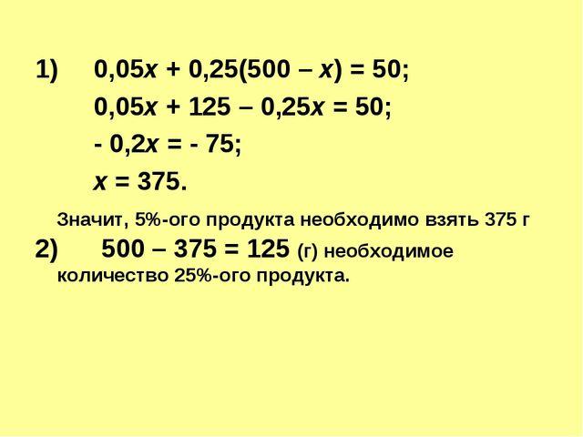 1)0,05х + 0,25(500 – х) = 50; 0,05х + 125 – 0,25х = 50; - 0,2х = - 75;...