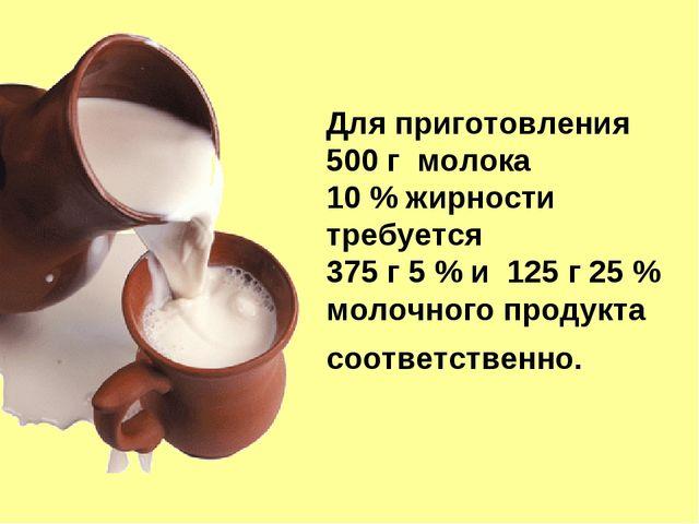 Для приготовления 500 г молока 10 % жирности требуется 375 г 5 % и 125 г 25 %...