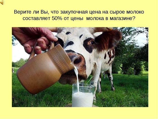 Верите ли Вы, что закупочная цена на сырое молоко составляет 50% от цены моло...